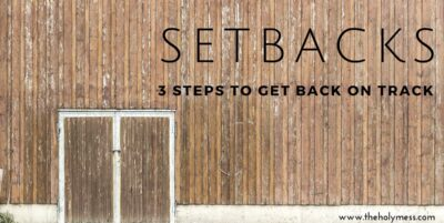 Setbacks: 3 Steps to take to Get Back on Track|The Holy Mess