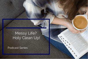 messy life, holy clean up podcast