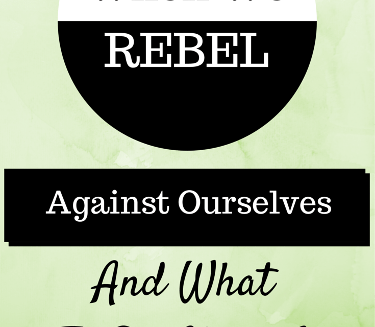 When We Rebel Against Ourselves…and What To Do About It