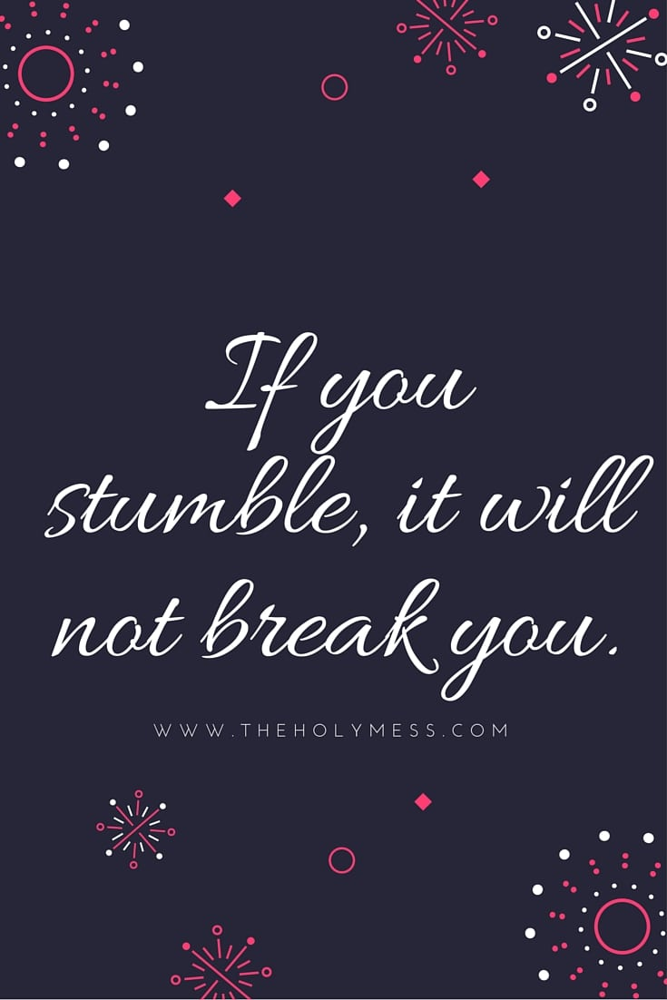 If You Stumble, it will not break you.|Life rewards the do-ers|The Holy Mess