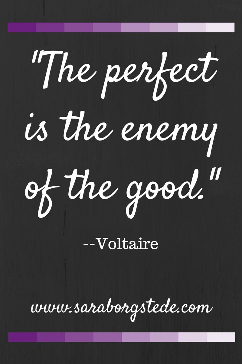 The perfect is the enemy of the good.