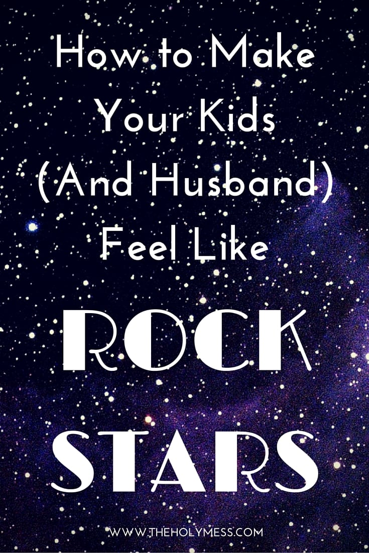 How to Make Your Kids (and Husband) Feel Like Rock Stars|The Holy Mess