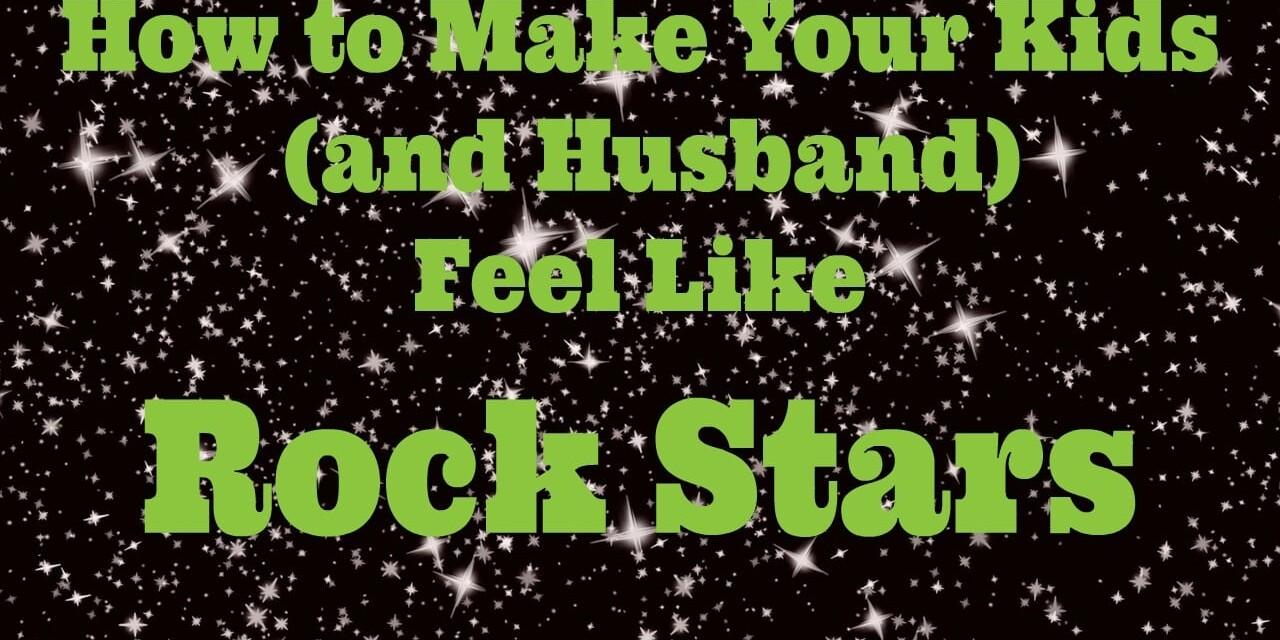 How to Make Your Kids (and Husband) Feel Like Rock Stars