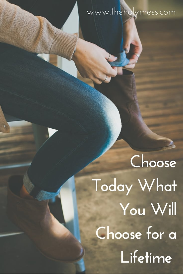 Choose Today What You Will Choose for a Lifetime