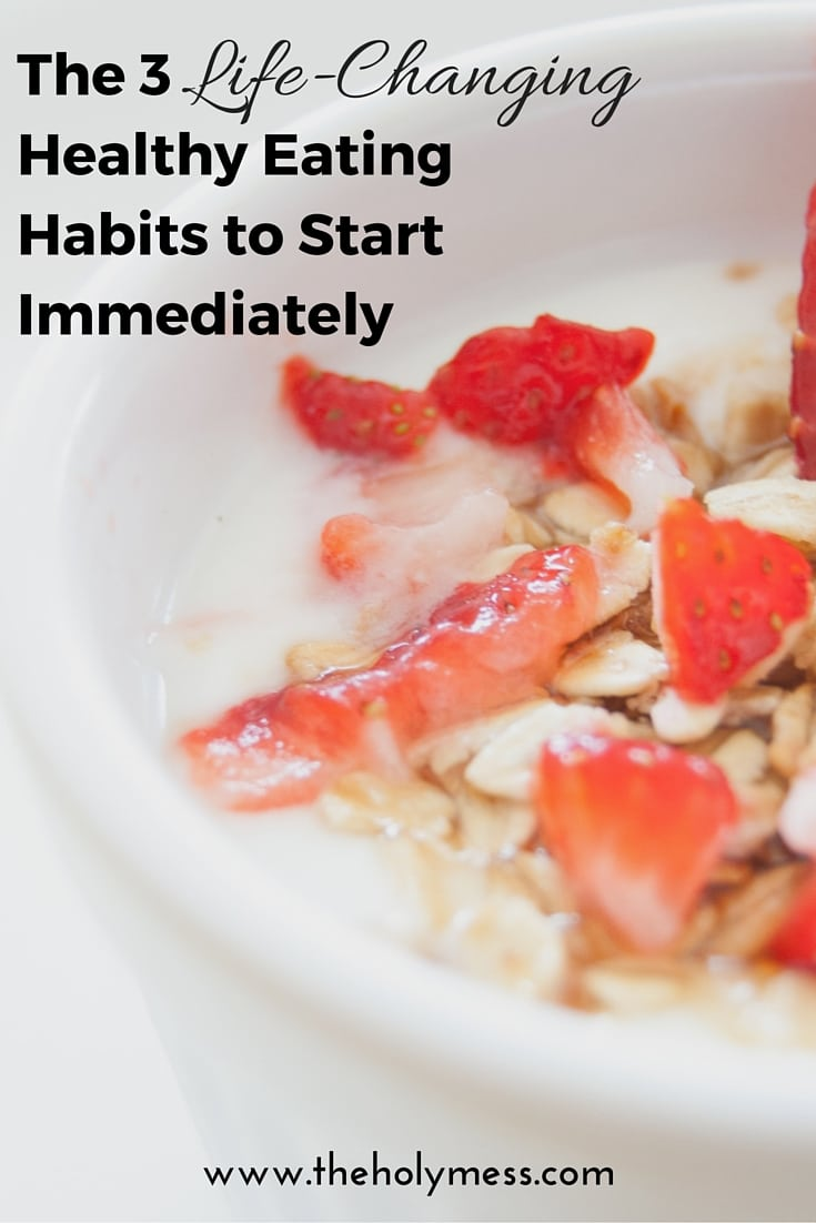 The 3 Life-Changing Healthy Eating Habits to Start Immediately|The Holy Mess