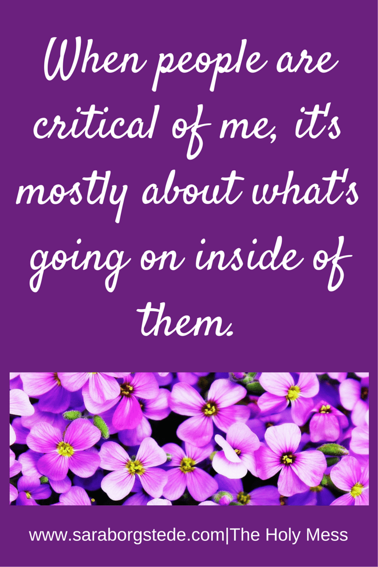 When People Are Critical of Me, It's Mostly About What's Going on Inside of Them.