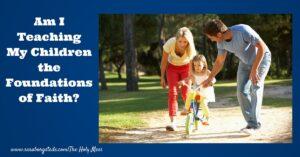 Am I Teaching My Children the Foundations of Faith?