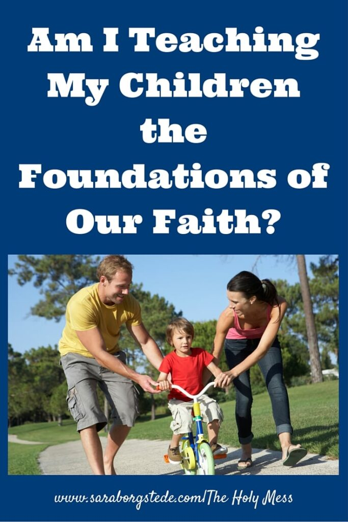 Am I Teaching My Children the Foundations of Our Faith?