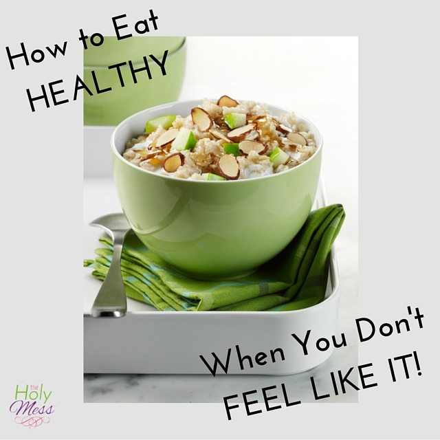How to Eat Healthy When You Don't Feel Like It