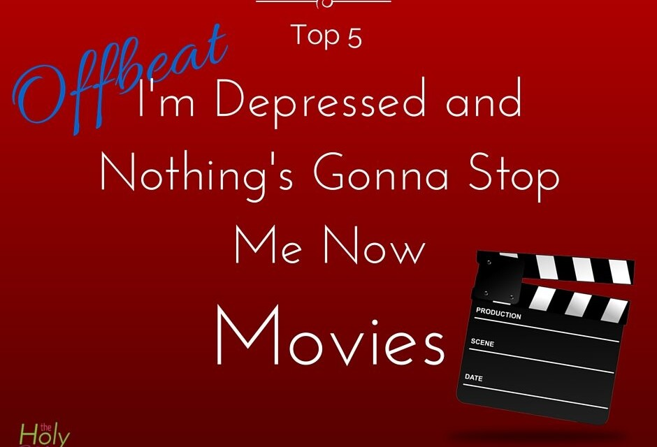 Top 5 Offbeat I'm Depressed and Nothing's Gonna Stop Me Now Movies