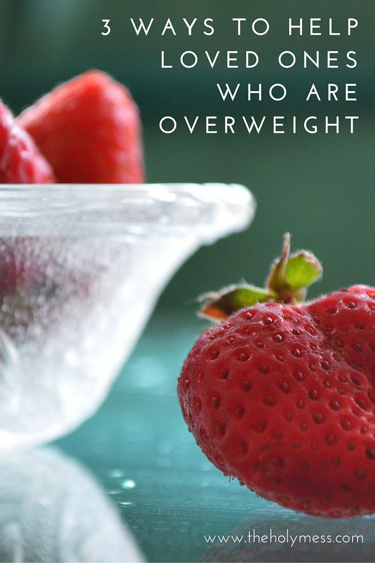 3 Ways to Help Loved Ones Who Are Overweight|The Holy Mess
