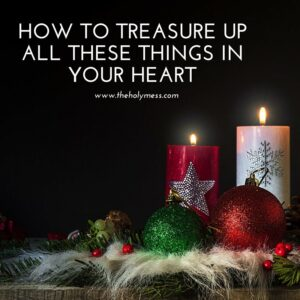 How to Treasure Up All These Things in Your Heart|The Holy Mess