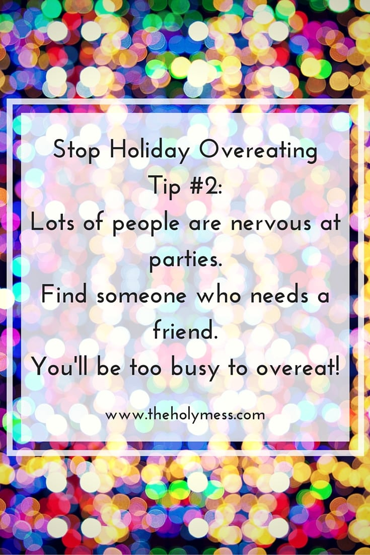 Stop Holiday Overeating Tip #2 Find someone at parties who needs a friend. You'll be too busy to overeat!
