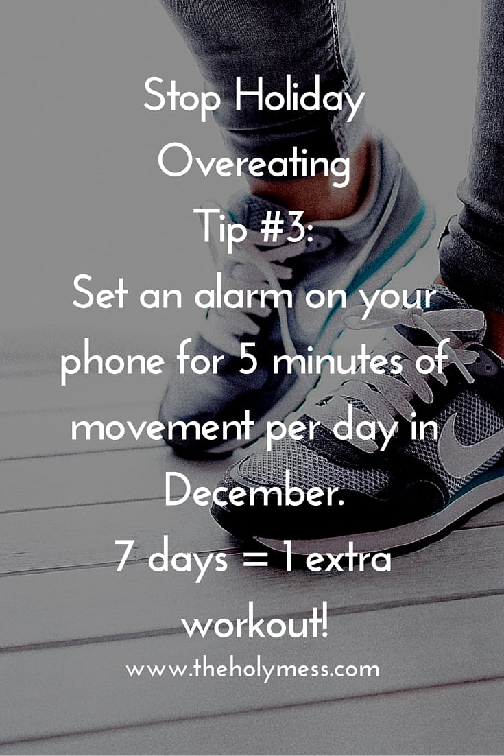 Stop Holiday Overeating Tip #3 Set an alarm on your phone for 5 minutes of extra activity per day.