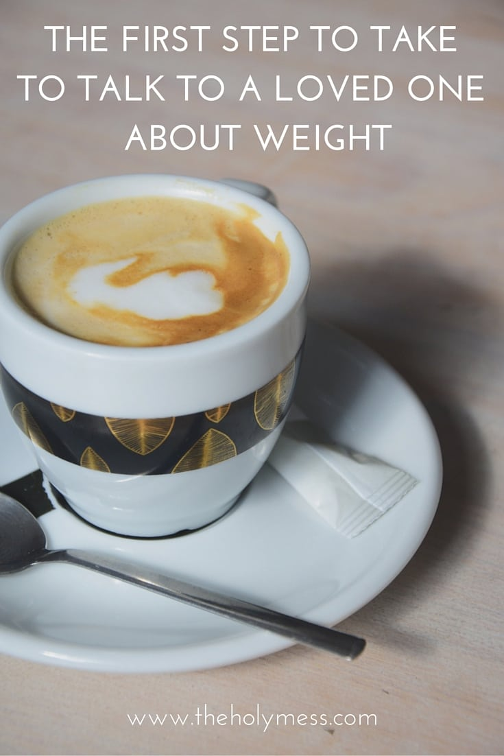 The First Step to Take to Talk to a Loved One About Weight|The Holy Mess