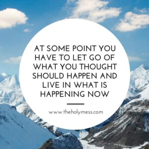 At some point, you have to let go of what you thought should happen and life in what is happening now