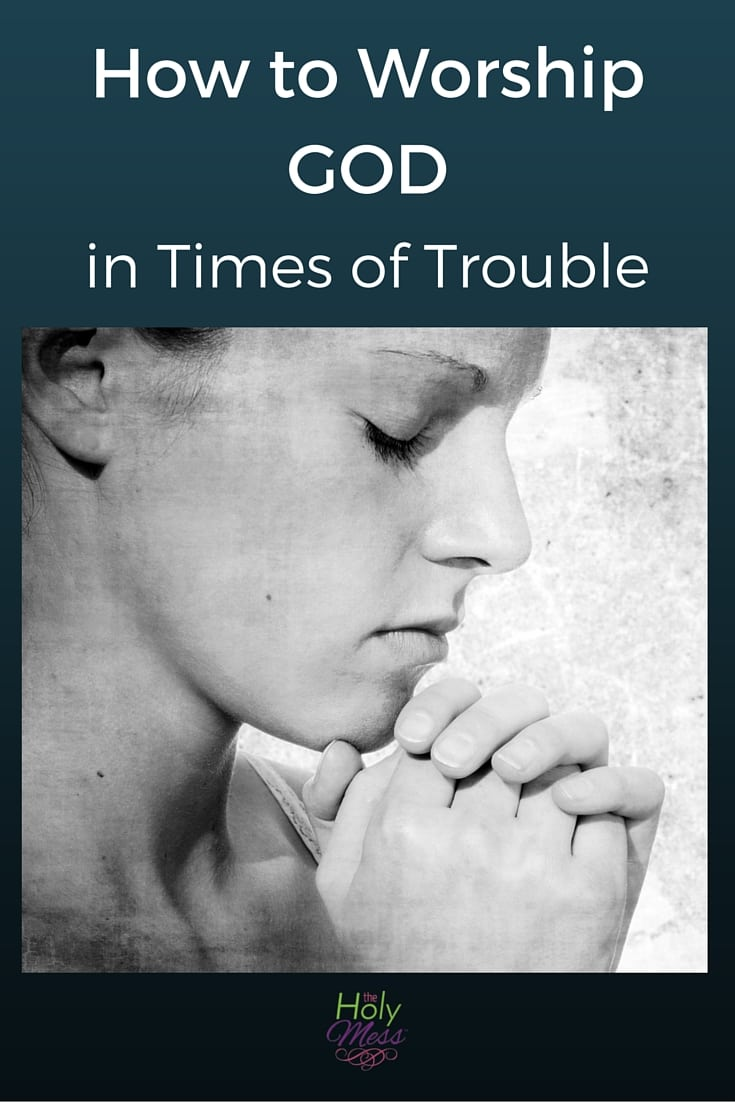 How to Worship God in Times of Trouble