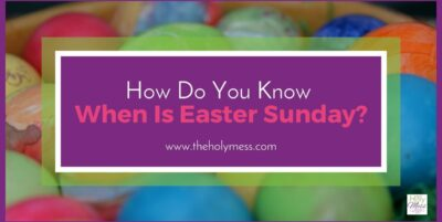 How Do You Know When is Easter Sunday? The Holy Mess