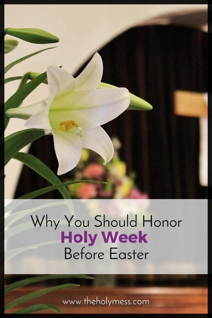 Why You Should Honor Holy Week Before Easter|The Holy Mess
