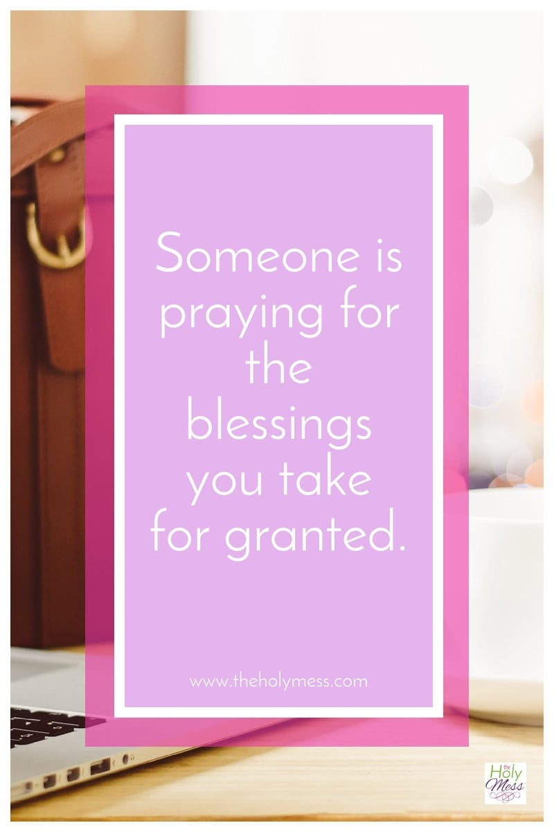 Someone is praying for the blessings you take for granted.|The Holy Mess