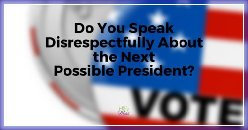 Do You Speak Disrespectfully About the Next Possible President?