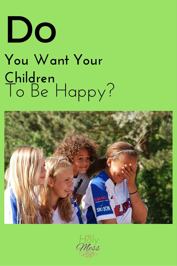 Do You Want Your Children to be Happy?|The Holy Mess
