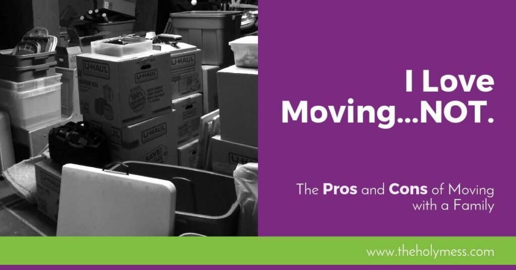 I Love Moving...Not. The Pros and Cons of Moving with a Family.|The Holy Mess