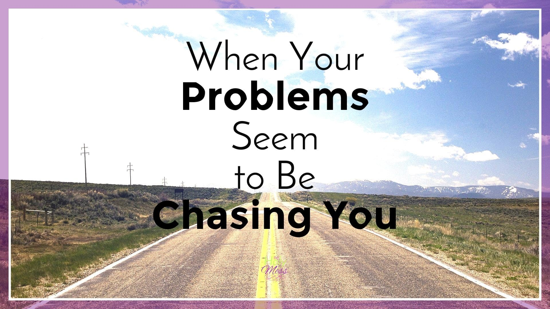 When Your Problems Seem to Be Chasing You