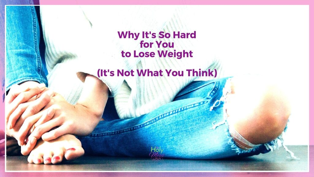 Why It's So Hard for You To Lose Weight. It's Not What You Think|The Holy Mess