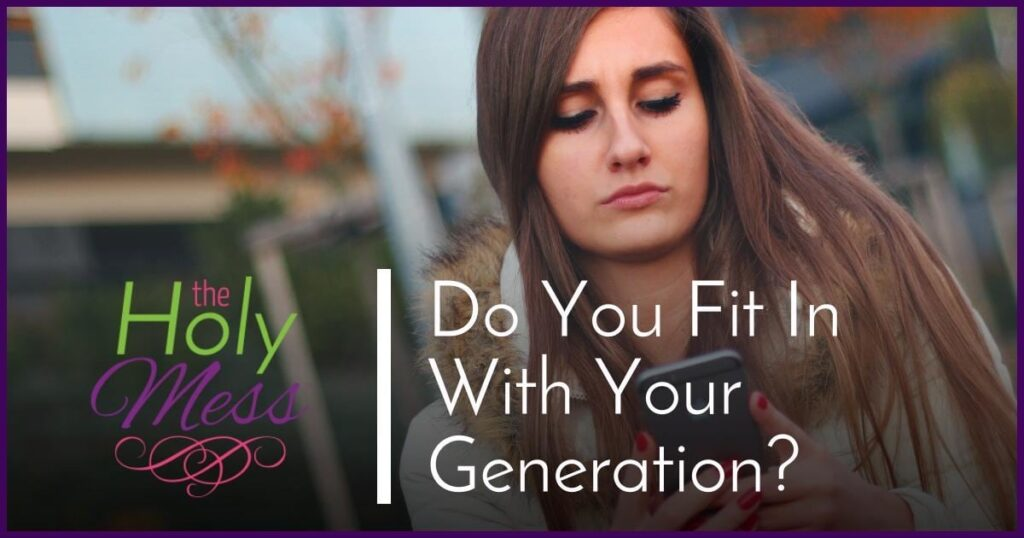 Do You Fit In With Your Generation|The Holy Mess