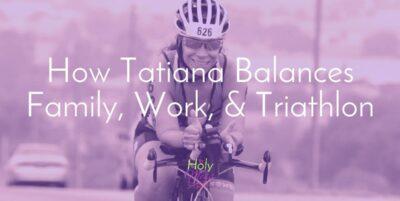 How Tatiana Balances Family, Work, and Triathlon The Holy Mess