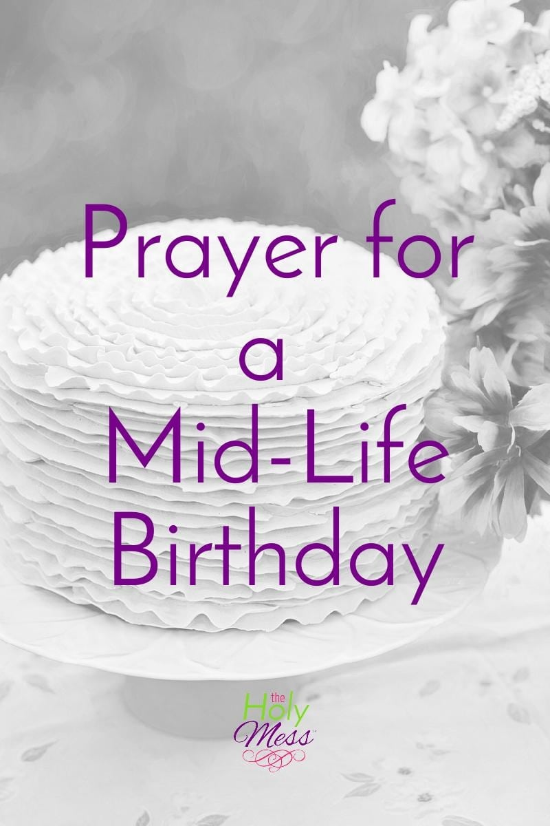 Prayer for a Mid-Life Birthday|The Holy Mess