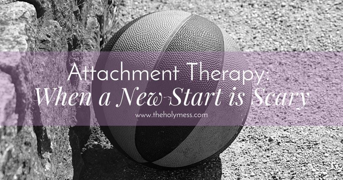 Attachment Therapy: When a New Start is Scary|The Holy Mess