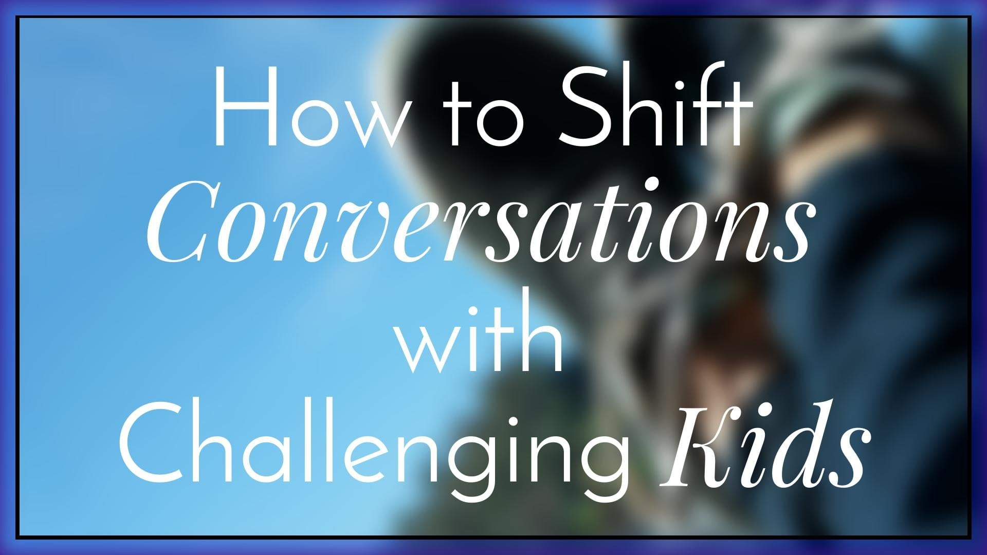 How to Shift Conversations with Challenging Kids