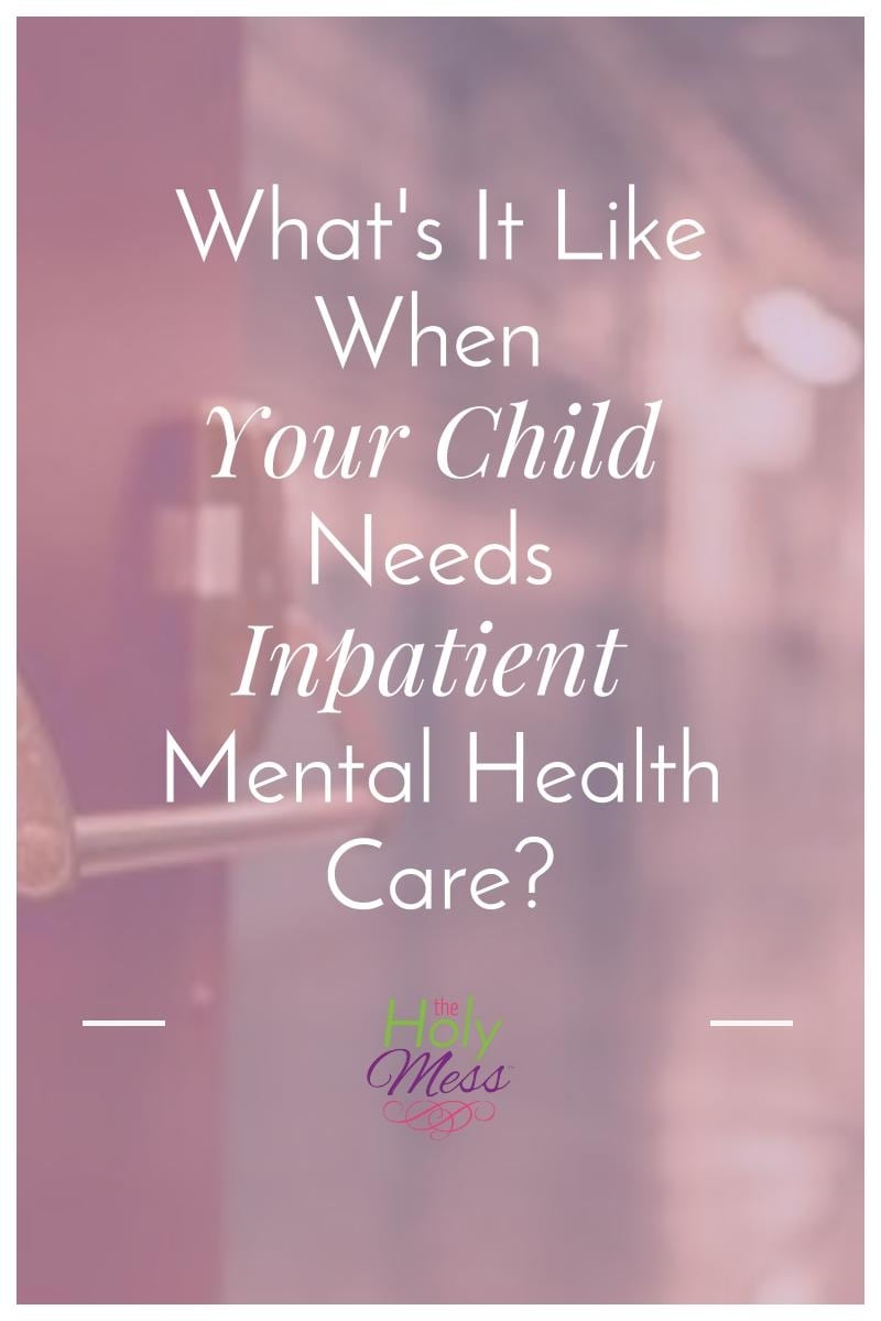 What's It Like When Your Child Needs Inpatient Mental Health Care?|The Holy Mess