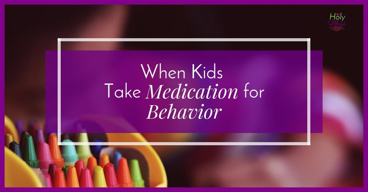 When Your Kids Take Medication for Behavior|The Holy Mess