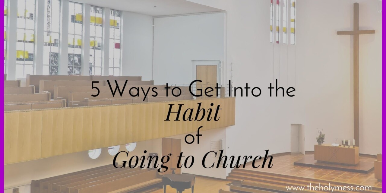 5 Ways to Get Into the Habit of Going to Church