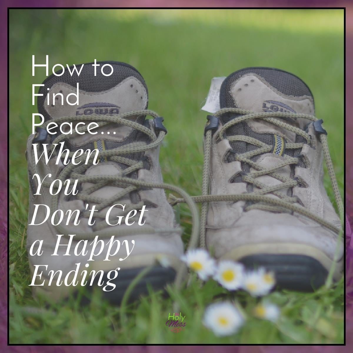 How to Find Peace...When You Don't Get a Happy Ending|The Holy Mess