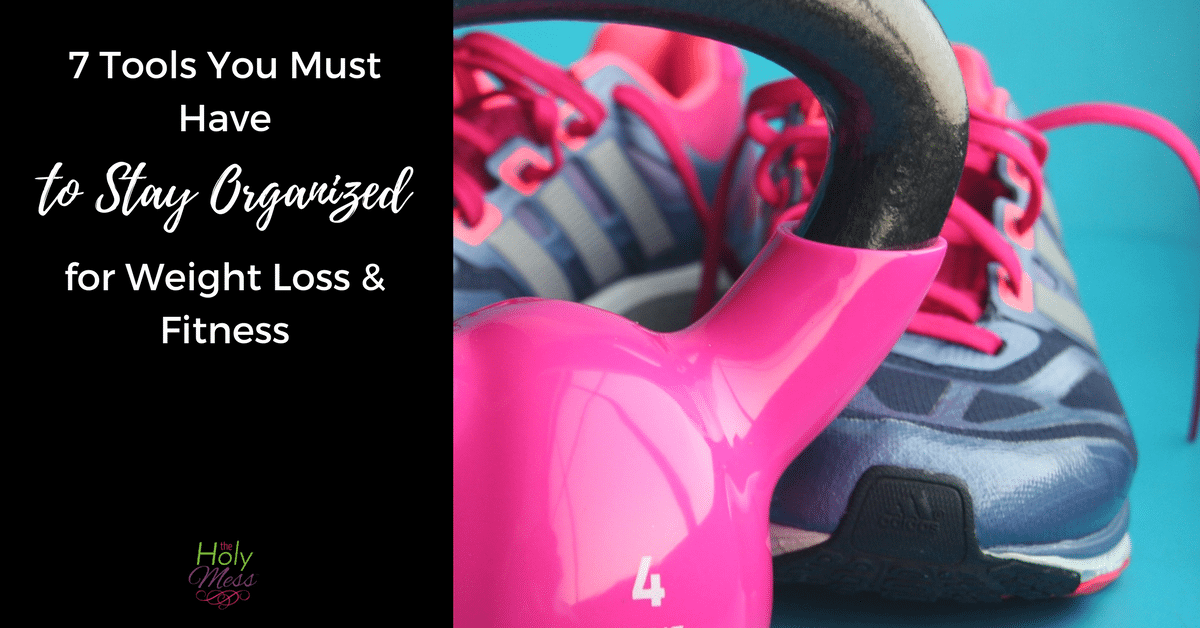 7 Tools You Must Have to Stay Organized for Weight Loss and Fitness