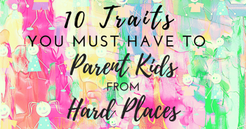 10 Traits You MUST Have to Parent Kids From Hard Places