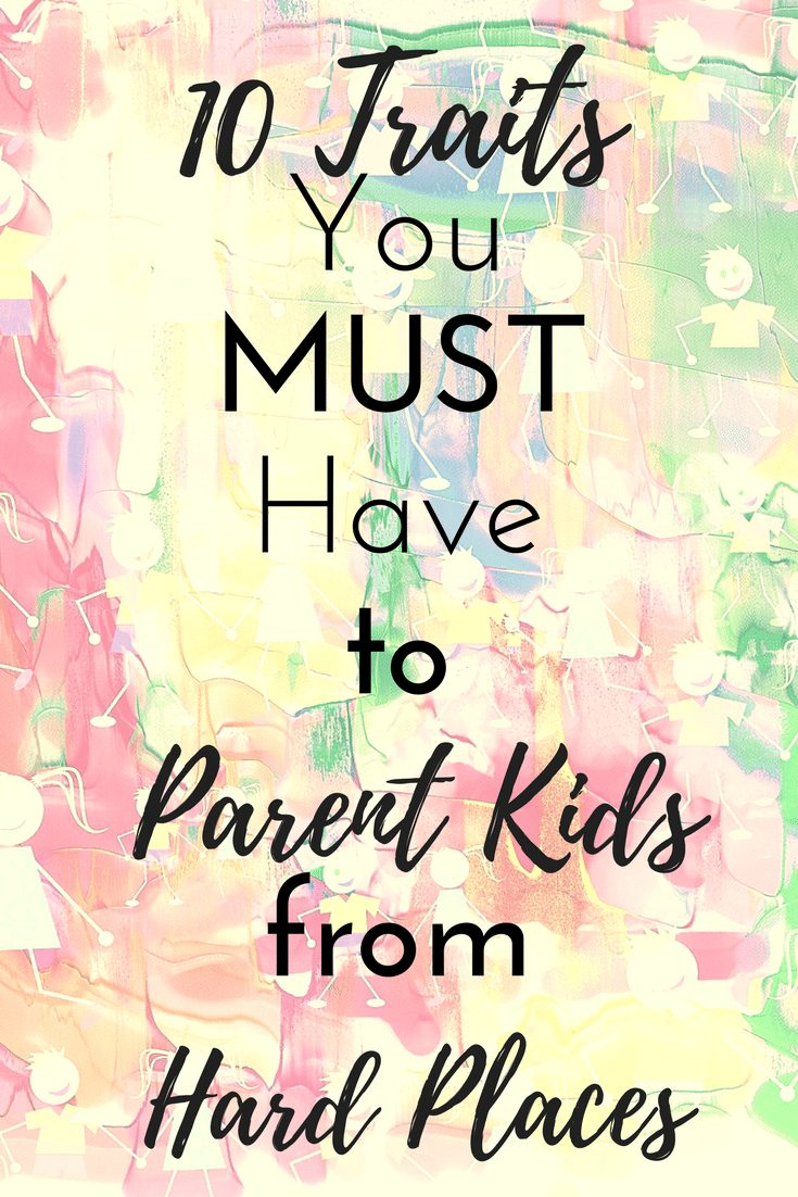 10 Traits You MUST Have to Parent Kids From Hard Places|The Holy Mess