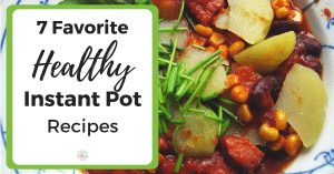 7 Favorite Healthy Instant Pot Recipes
