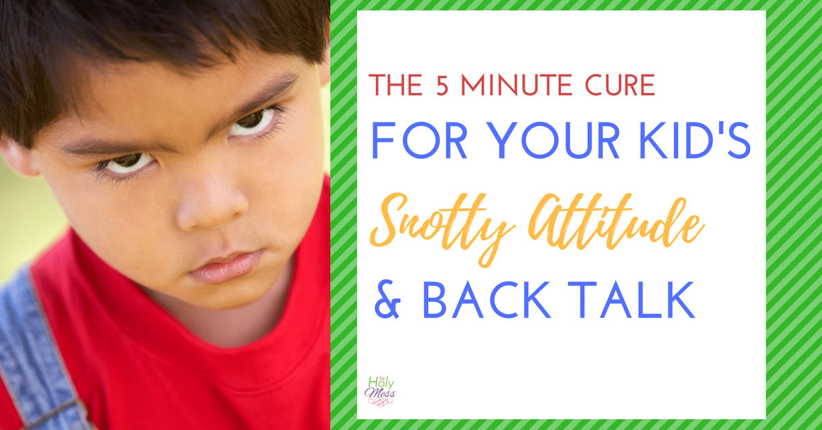 The 5 Minute Cure to Your Kid's Snotty Attitude and Back Talk
