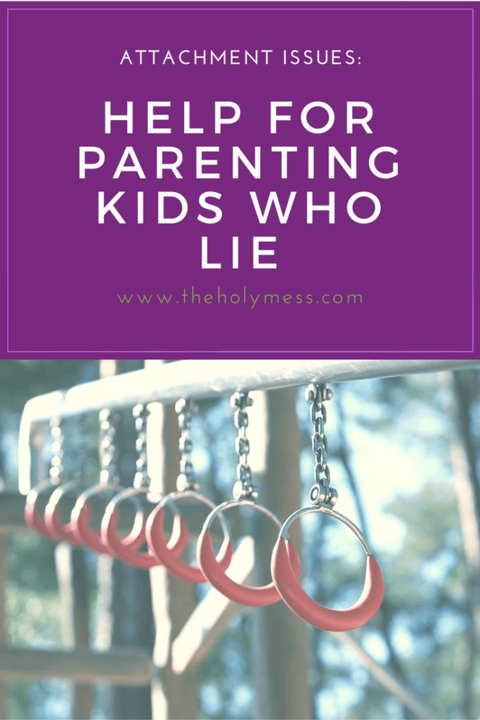 Attachment Issues: Help for Parenting Kids Who Lie|The Holy Mess