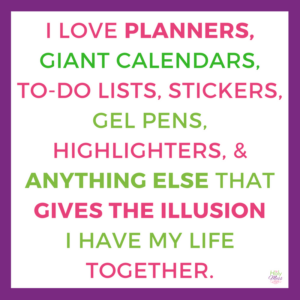 I Love Planners, Giant Calendars, To-Do Lists, Stickers, Gel Pens, and Anything Else that Gives the Illusion I Have My Life Together.