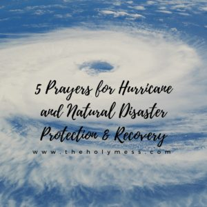 5 Prayers for Hurricane and Natural Disasters Protection and Recovery|The Holy Mess