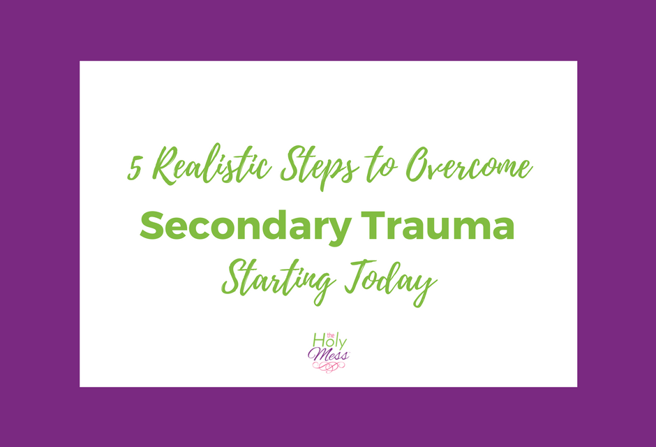 5 Realistic Steps to Overcome Secondary Trauma Starting Today