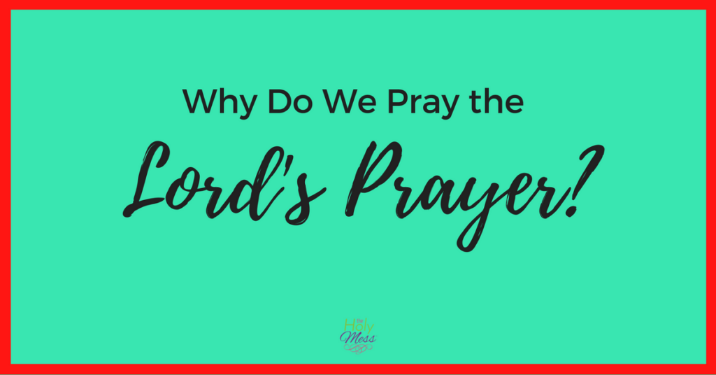 Why Do We Pray the Lord's Prayer?