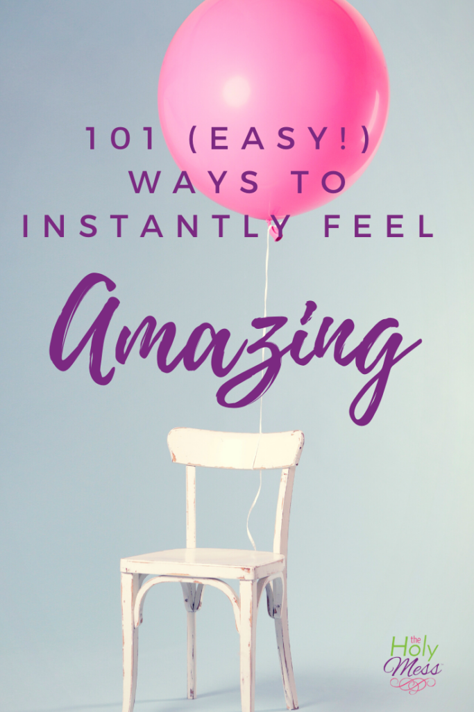 101 (Easy!) Ways to Instantly Feel Amazing, boost your mood, relief from sadness