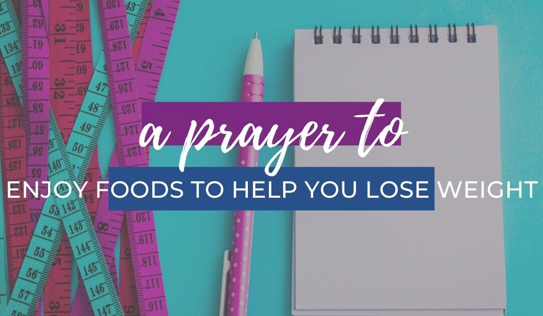 A Prayer to Enjoy Foods to Help You Lose Weight